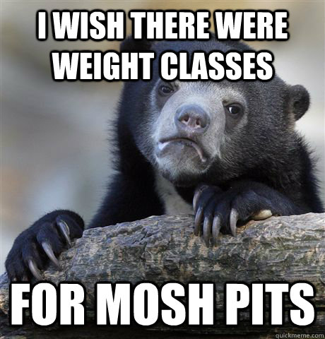 I wish there were weight classes for mosh pits - I wish there were weight classes for mosh pits  Confession Bear