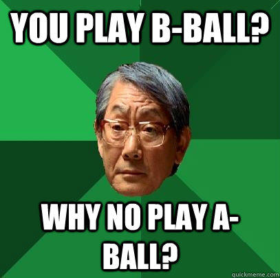 You play B-Ball? Why no play A-ball? - You play B-Ball? Why no play A-ball?  High Expectations Asian Father