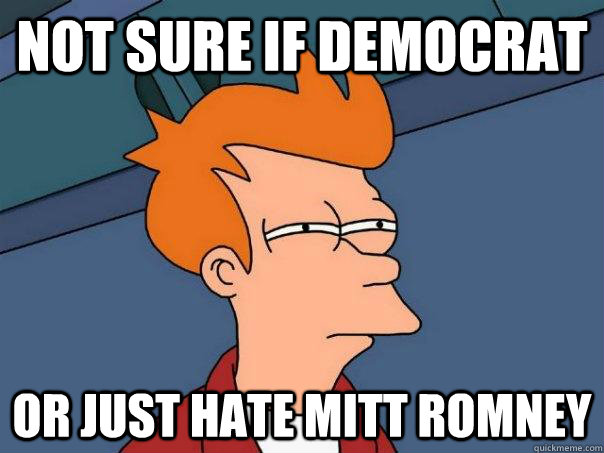Not sure if democrat or just hate mitt romney - Not sure if democrat or just hate mitt romney  Futurama Fry