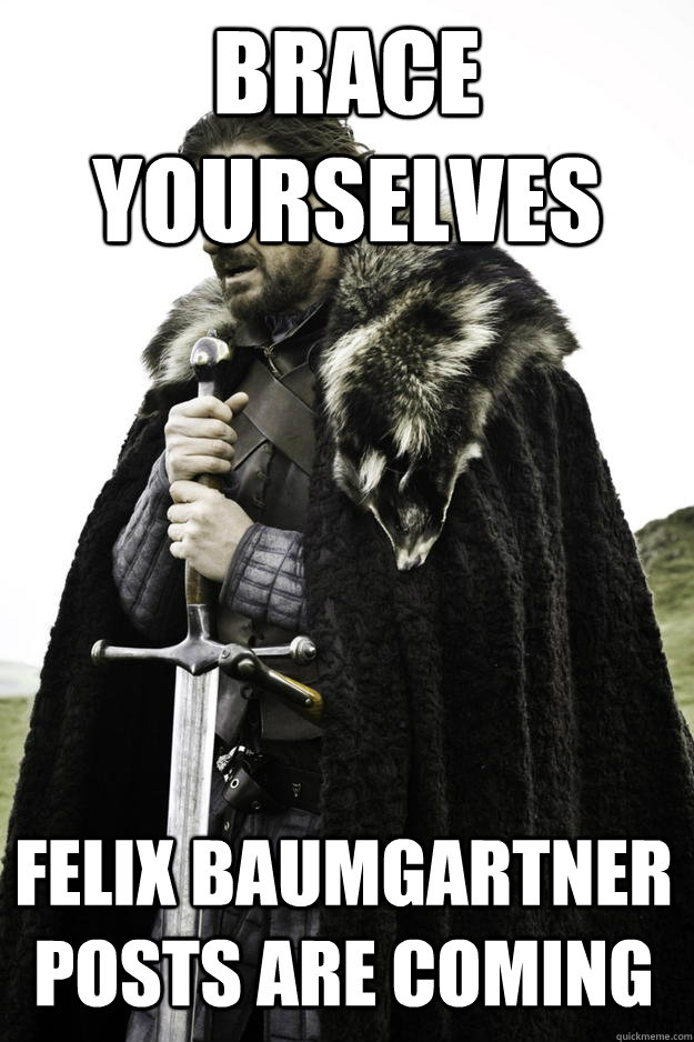 Brace Yourselves Felix Baumgartner posts are coming   - Brace Yourselves Felix Baumgartner posts are coming    Winter is coming