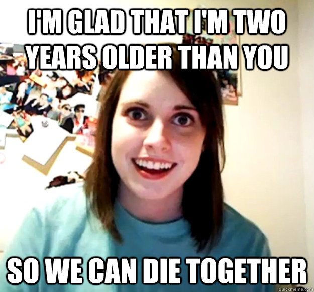 I'm glad that I'm two years older than you So we can die together - I'm glad that I'm two years older than you So we can die together  Overly Attached Girlfriend
