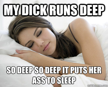 My Dick Runs Deep So Deep So Deep It Puts Her Ass To Sleep