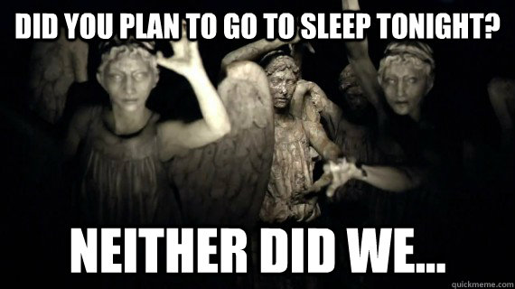 did you plan to go to sleep tonight? Neither did we...  Weeping Angels