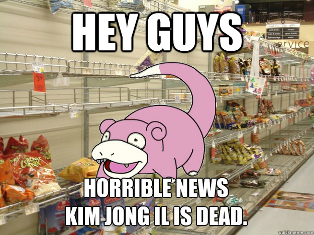Hey guys Horrible news kim jong il is dead.