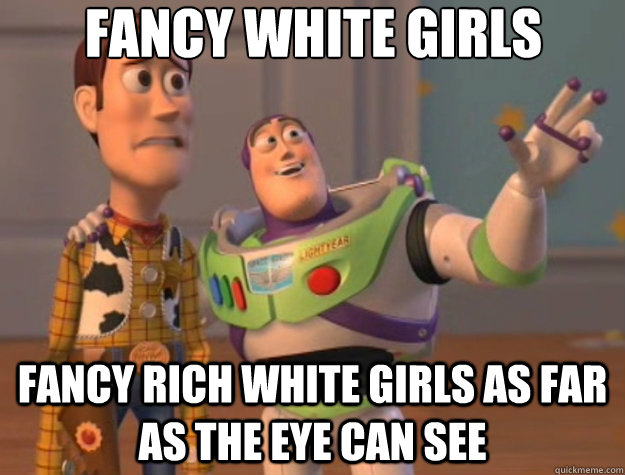 Fancy white girls Fancy rich white girls as far as the eye can see - Fancy white girls Fancy rich white girls as far as the eye can see  Toy Story