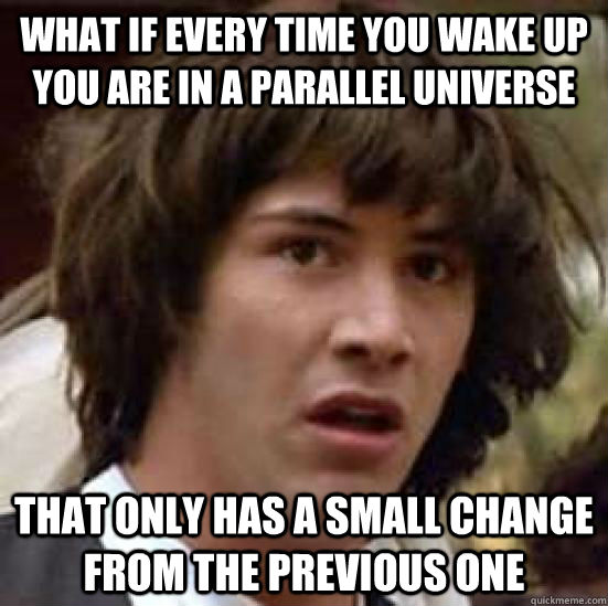 What if every time you wake up you are in a parallel universe  That only has a small change from the previous one - What if every time you wake up you are in a parallel universe  That only has a small change from the previous one  conspiracy keanu
