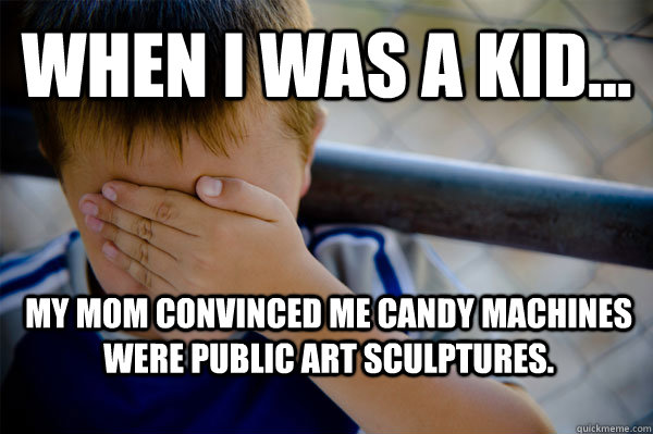 WHEN I WAS A KID... My mom convinced me candy machines were public art sculptures. - WHEN I WAS A KID... My mom convinced me candy machines were public art sculptures.  Misc