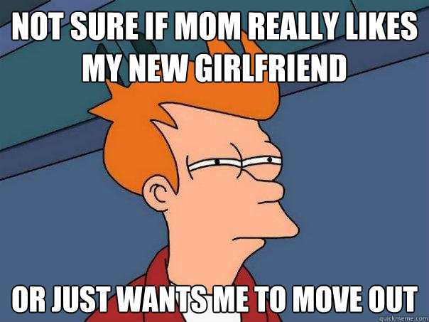 Not sure if mom really likes my new girlfriend Or just wants me to move out - Not sure if mom really likes my new girlfriend Or just wants me to move out  Futurama Fry