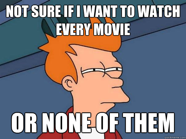 Not sure if I want to watch every movie or none of them - Not sure if I want to watch every movie or none of them  Futurama Fry