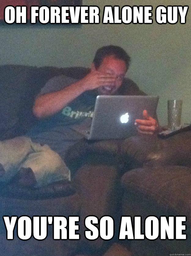 606a7e91b7688f8a24d9466a0ba56d23b4113477ae63423274dab79522ab70e6 oh forever alone guy you're so alone meme dad quickmeme
