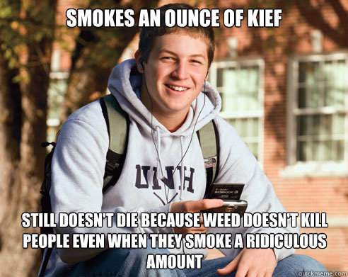 smokes an ounce of kief still doesn't die because weed doesn't kill people even when they smoke a ridiculous amount - smokes an ounce of kief still doesn't die because weed doesn't kill people even when they smoke a ridiculous amount  College Freshman
