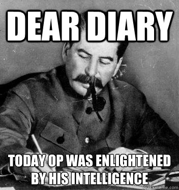 Dear Diary today op was enlightened by his intelligence