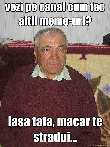 vezi pe canal cum fac altii meme-uri? lasa tata, macar te stradui...