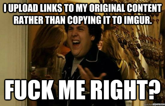 I upload links to my original content rather than copying it to imgur. Fuck me right? - I upload links to my original content rather than copying it to imgur. Fuck me right?  Jonah Hill - Fuck me right