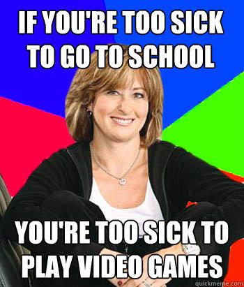 if you're too sick to go to school you're too sick to play video games - if you're too sick to go to school you're too sick to play video games  Sheltering Suburban Mom