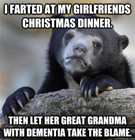 I farted at my girlfriends christmas dinner. Then let her great grandma with dementia take the blame. - I farted at my girlfriends christmas dinner. Then let her great grandma with dementia take the blame.  Confession Bear