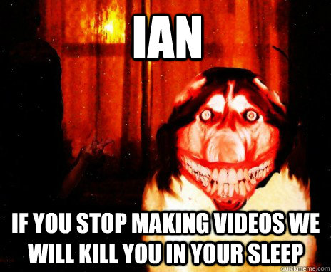 IAN IF YOU STOP MAKING VIDEOS WE WILL KILL YOU IN YOUR SLEEP