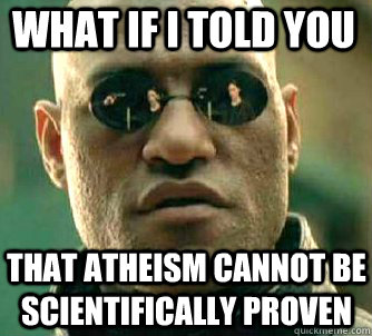 what if i told you that atheism cannot be scientifically proven - what if i told you that atheism cannot be scientifically proven  Matrix Morpheus