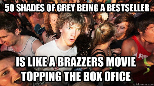 50 shades of grey being a bestseller is like a brazzers movie topping the box ofice - 50 shades of grey being a bestseller is like a brazzers movie topping the box ofice  Sudden Clarity Clarence