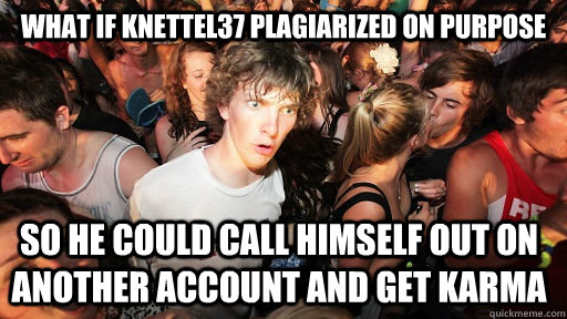 What if knettel37 plagiarized on purpose so he could call himself out on another account and get karma - What if knettel37 plagiarized on purpose so he could call himself out on another account and get karma  Sudden Clarity Clarence