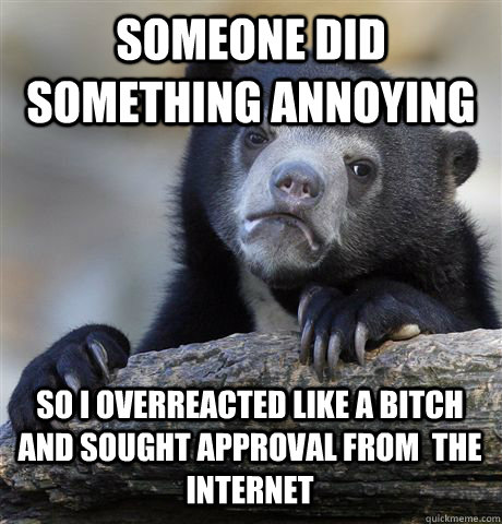 SOMEONE DID SOMETHING ANNOYING SO I OVERREACTED LIKE A BITCH AND SOUGHT APPROVAL FROM  THE INTERNET - SOMEONE DID SOMETHING ANNOYING SO I OVERREACTED LIKE A BITCH AND SOUGHT APPROVAL FROM  THE INTERNET  Confession Bear