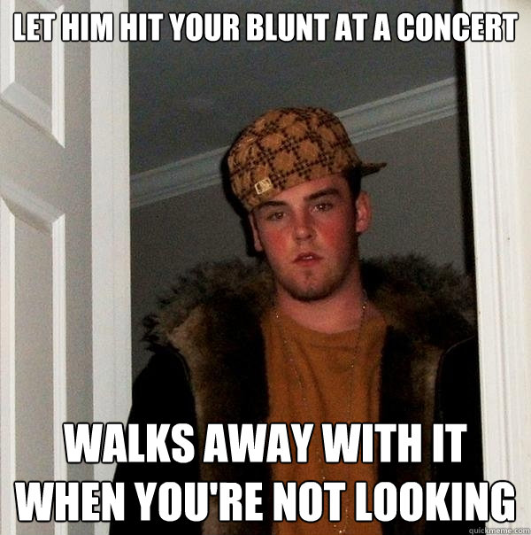 let him hit your blunt at a concert walks away with it when you're not looking - let him hit your blunt at a concert walks away with it when you're not looking  Scumbag Steve