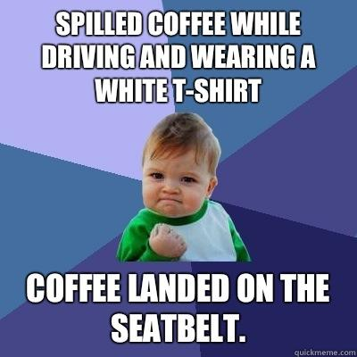 Spilled coffee while driving and wearing a white t-shirt  Coffee landed on the seatbelt.  - Spilled coffee while driving and wearing a white t-shirt  Coffee landed on the seatbelt.   Success Kid