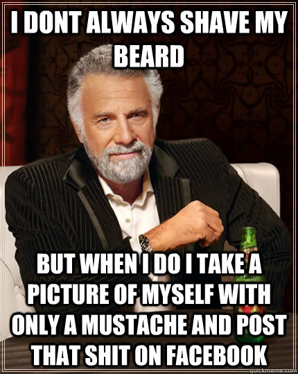 I dont always shave my beard but when I do i take a picture of myself with only a mustache and post that shit on Facebook - I dont always shave my beard but when I do i take a picture of myself with only a mustache and post that shit on Facebook  The Most Interesting Man In The World