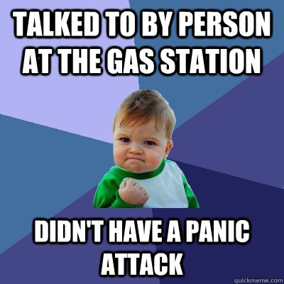 talked to by person at the gas station didn't have a panic attack - talked to by person at the gas station didn't have a panic attack  Success Kid