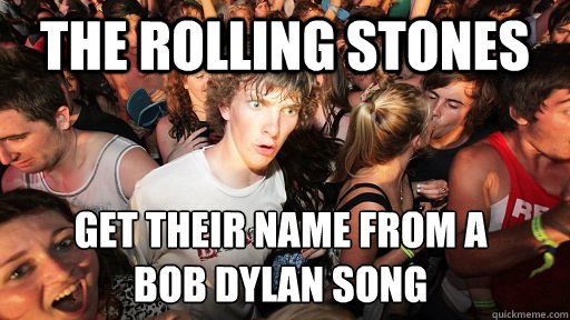 The rolling stones get their name from a  bob dylan song  - The rolling stones get their name from a  bob dylan song   Sudden Clarity Clarence
