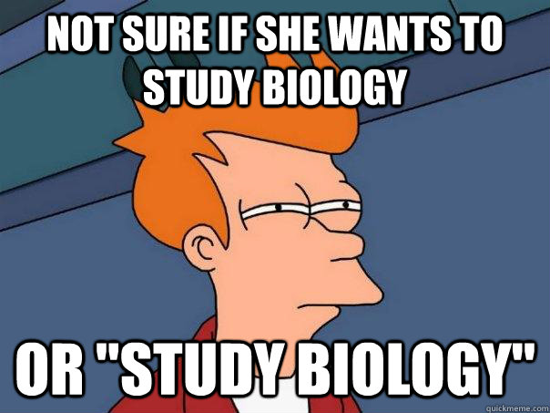 Not sure if she wants to study biology or