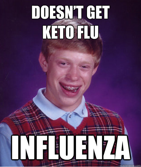 Doesn't Get Keto Flu Influenza - Doesn't Get Keto Flu Influenza  Bad Luck Brian