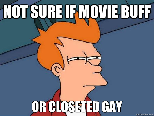 not sure if movie buff or closeted gay - not sure if movie buff or closeted gay  Futurama Fry