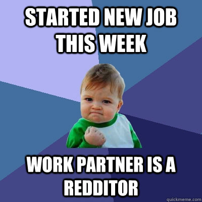 Started new job this week Work partner is a Redditor  - Started new job this week Work partner is a Redditor   Success Kid