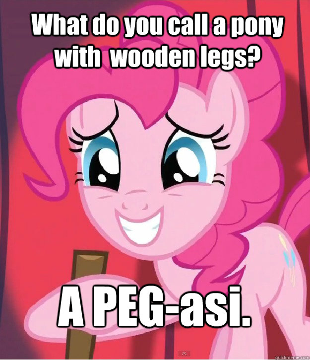 What do you call a pony with  wooden legs? A PEG-asi. - What do you call a pony with  wooden legs? A PEG-asi.  Bad Joke Pinkie Pie