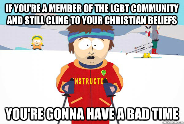 If you're a member of the LGBT community and still cling to your christian beliefs You're gonna have a bad time - If you're a member of the LGBT community and still cling to your christian beliefs You're gonna have a bad time  Super Cool Ski Instructor