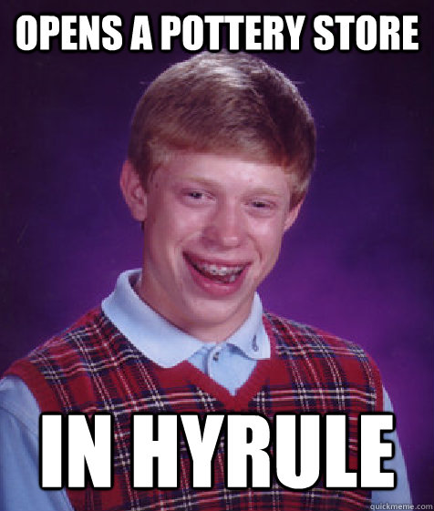 Opens a pottery store In hyrule - Opens a pottery store In hyrule  Bad Luck Brian