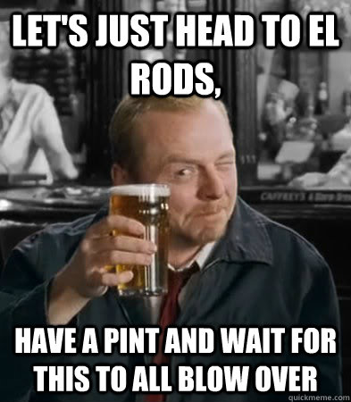 Let's just head to el rods, have a pint and wait for this to all blow over - Let's just head to el rods, have a pint and wait for this to all blow over  Misc