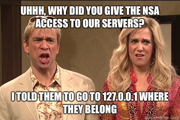 Uhhh, Why did you give the NSA access to our servers? I told them to go to 127.0.0.1 where they belong  the californians