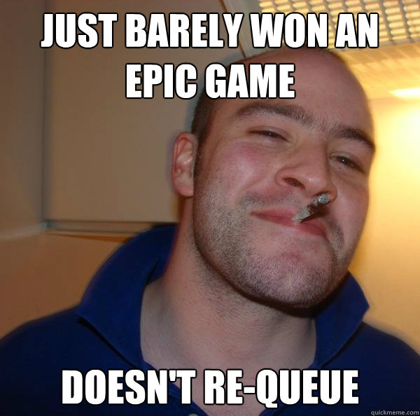 just barely won an epic game doesn't re-queue - just barely won an epic game doesn't re-queue  Misc