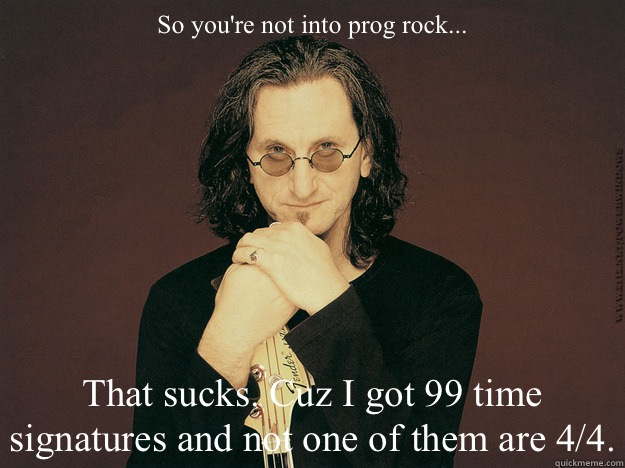 So you're not into prog rock... That sucks. Cuz I got 99 time signatures and not one of them are 4/4.  Geddy Lee is epic
