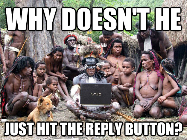 Why doesn't he just hit the reply button? - Why doesn't he just hit the reply button?  Misc