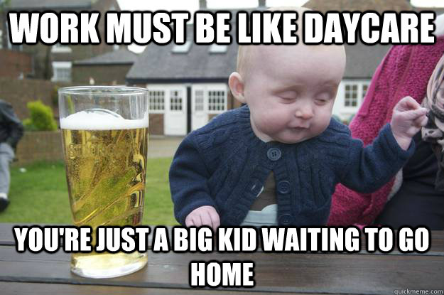 Work must be like daycare you're just a big kid waiting to go home  - Work must be like daycare you're just a big kid waiting to go home   drunk baby