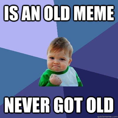 is an old meme never got old - is an old meme never got old  Success Kid