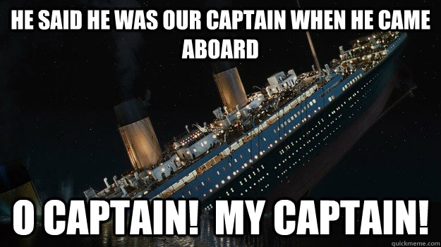 he Said he was our captain when he came aboard  O captain!  my captain!  Careful with the tip