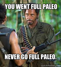 You went full Paleo Never go full Paleo.