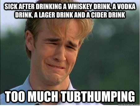 sick after drinking a whiskey drink, a vodka drink, a lager drink and a cider drink Too much Tubthumping - sick after drinking a whiskey drink, a vodka drink, a lager drink and a cider drink Too much Tubthumping  1990s Problems