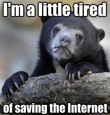 I'm a little tired of saving the Internet - I'm a little tired of saving the Internet  Confession Bear