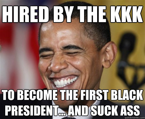 hired by the kkk to become the first black president... and suck ass  - hired by the kkk to become the first black president... and suck ass   Scumbag Obama