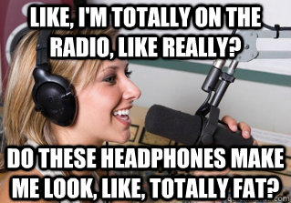 Like, I'm totally on the radio, like really? Do these headphones make me look, like, totally fat? - Like, I'm totally on the radio, like really? Do these headphones make me look, like, totally fat?  scumbag radio dj